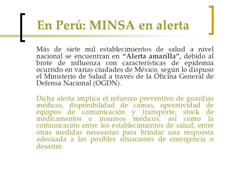 En Perú: MINSA en alerta Más de siete mil establecimientos de salud a nivel nacional se encuentran en Alerta amarilla, debido al brote de influenza con características de epidemia ocurrido en varias ciudades de México, según lo dispuso el Ministerio de Salud a través de la Oficina General de Defensa Nacional (OGDN).