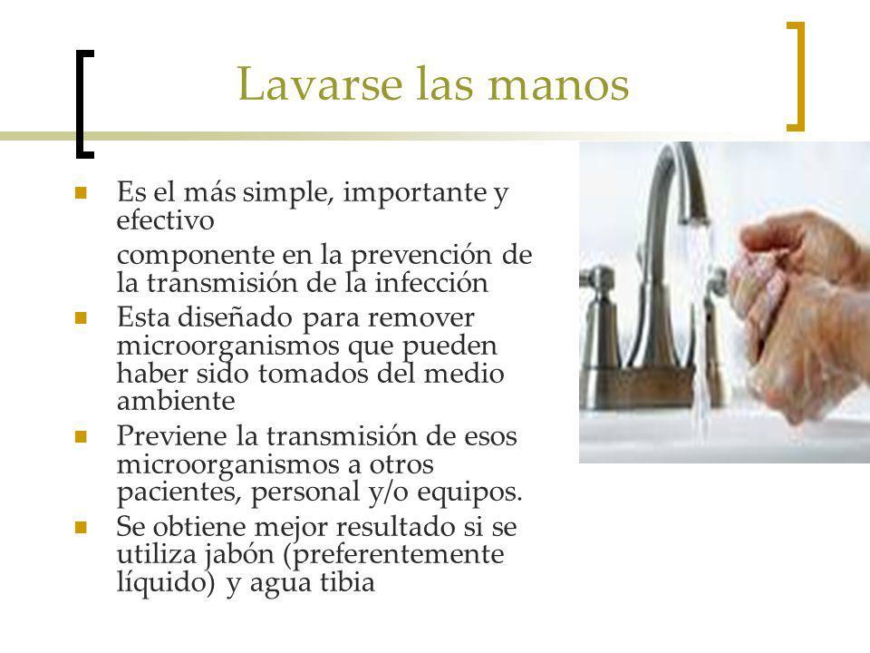 Lavarse las manos Es el más simple, importante y efectivo componente en la prevención de la transmisión de la infección Esta diseñado para remover microorganismos que pueden haber sido tomados del medio ambiente Previene la transmisión de esos microorganismos a otros pacientes, personal y/o equipos.