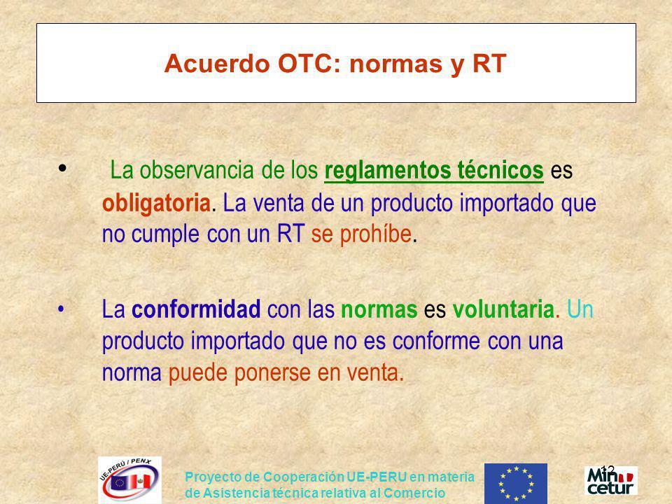 Proyecto de Cooperación UE-PERU en materia de Asistencia técnica relativa al Comercio 12 Acuerdo OTC: normas y RT La observancia de los reglamentos té