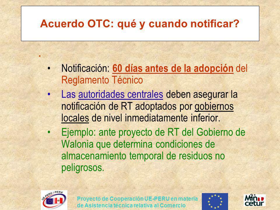 Proyecto de Cooperación UE-PERU en materia de Asistencia técnica relativa al Comercio 21 Acuerdo OTC: qué y cuando notificar?. Notificación: 60 días a