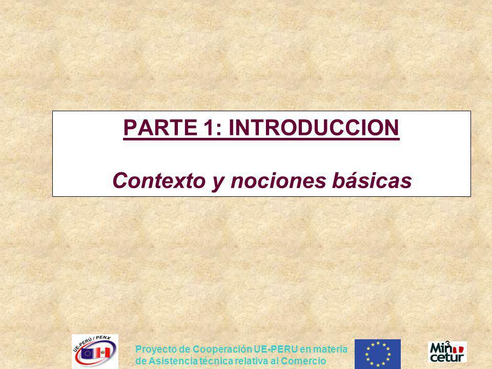 Proyecto de Cooperación UE-PERU en materia de Asistencia técnica relativa al Comercio 3 PARTE 1: INTRODUCCION Contexto y nociones básicas
