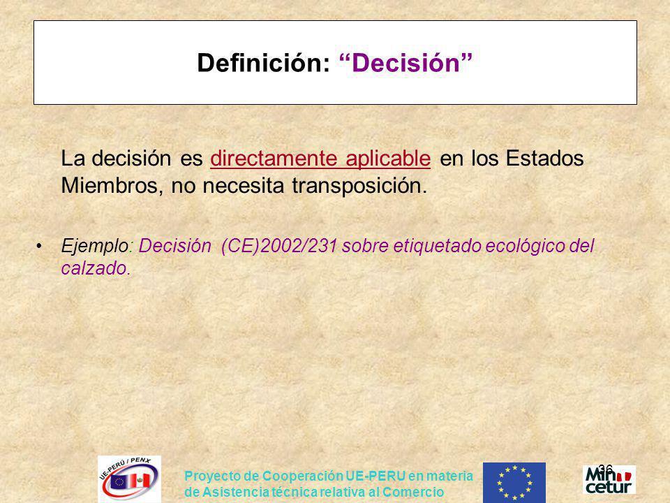 Proyecto de Cooperación UE-PERU en materia de Asistencia técnica relativa al Comercio 36 Definición: Decisión La decisión es directamente aplicable en