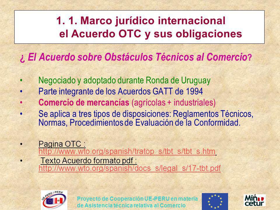 Proyecto de Cooperación UE-PERU en materia de Asistencia técnica relativa al Comercio 4 1. 1. Marco jurídico internacional el Acuerdo OTC y sus obliga