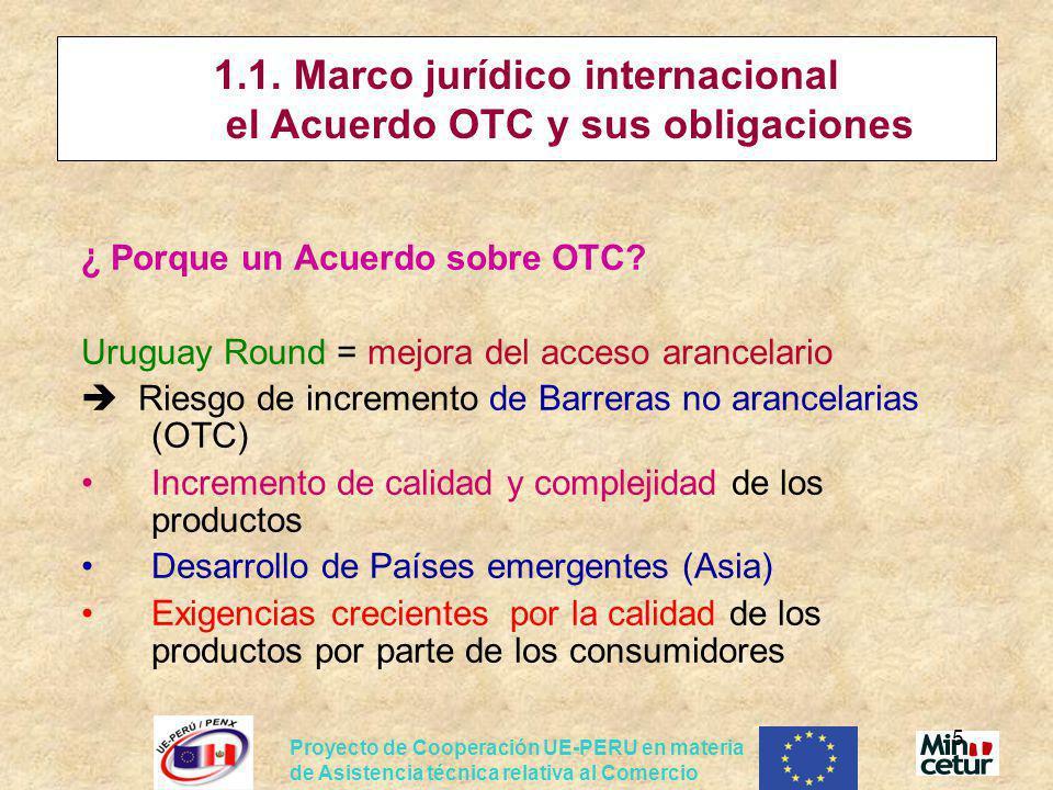 Proyecto de Cooperación UE-PERU en materia de Asistencia técnica relativa al Comercio 6 Acuerdo OTC: los aspectos clave El Acuerdo OTC de la OMC garantiza un marco jurídico esencial y establece principios que deben ser respetados por los Países Miembros: No discriminación, Prevención de obstáculos innecesarios al comercio Transparencia Armonización y uso de normas internacionales Equivalencia y reconocimiento mutuo