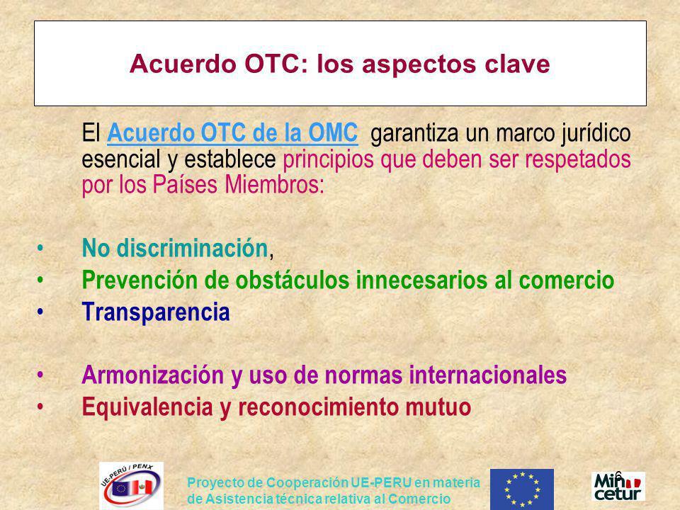 Proyecto de Cooperación UE-PERU en materia de Asistencia técnica relativa al Comercio 7 Acuerdo OTC: los aspectos clave Definiciones (Anexo I, art 1 ), Obligaciones para los Países Derechos indirectos para los operadores Lucha contra los OTC innecesarios