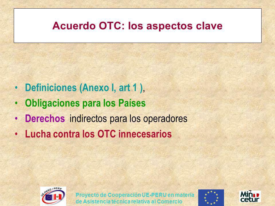 Proyecto de Cooperación UE-PERU en materia de Asistencia técnica relativa al Comercio 18 Acuerdo OTC: las obligaciones 3.TRANSPARENCIA (General): Proceso 1.Desarrollo, contenido, aplicación de RT, N, PEC son accesibles 2.Se asegura oportunidades que el publico, E.M puedan comentar Exigencias del Acuerdo : -Notificación proyectos RT + PEC -Entregar copias de los proyectos, cuando sean solicitados -Plazos razonables para comentarios de los otros Partes al Acuerdo -Publicación de los RT, PEC (programas de normas, referencias) -Punto de contacto (Punto focal: en Perú: Mincetur + Indecopi).