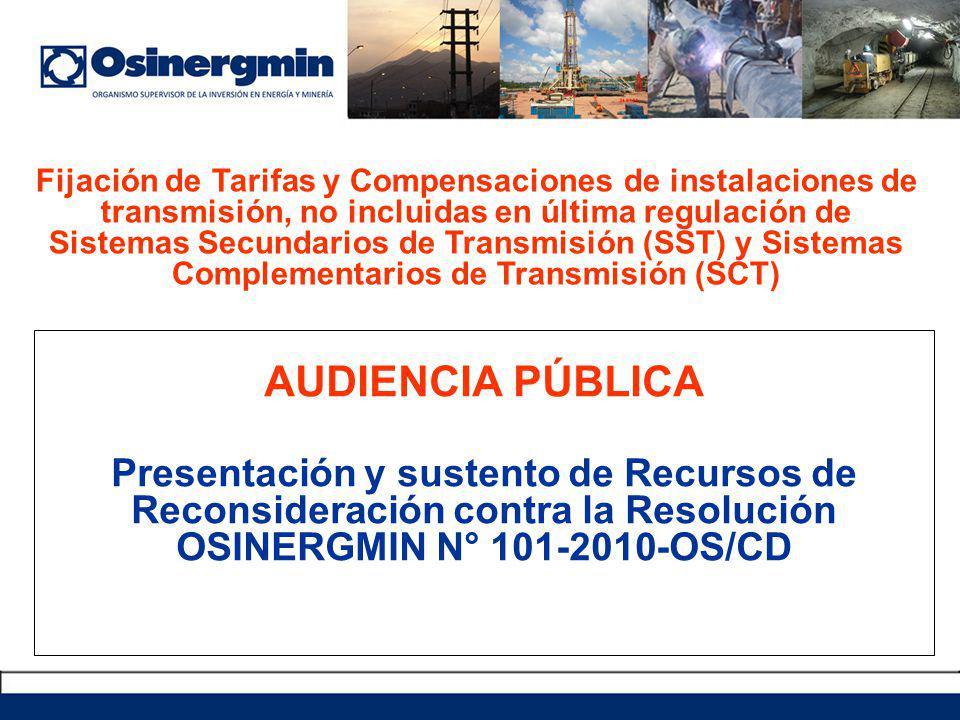 AUDIENCIA PÚBLICA Presentación y sustento de Recursos de Reconsideración contra la Resolución OSINERGMIN N° 101-2010-OS/CD Fijación de Tarifas y Compensaciones de instalaciones de transmisión, no incluidas en última regulación de Sistemas Secundarios de Transmisión (SST) y Sistemas Complementarios de Transmisión (SCT)