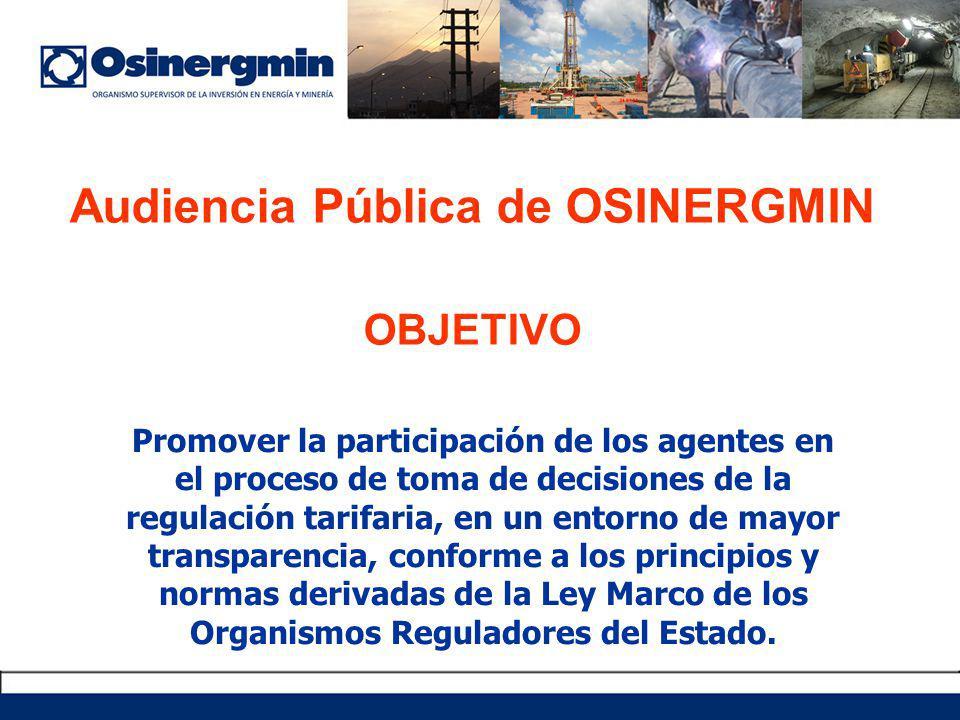 Audiencia Pública de OSINERGMIN OBJETIVO Promover la participación de los agentes en el proceso de toma de decisiones de la regulación tarifaria, en un entorno de mayor transparencia, conforme a los principios y normas derivadas de la Ley Marco de los Organismos Reguladores del Estado.
