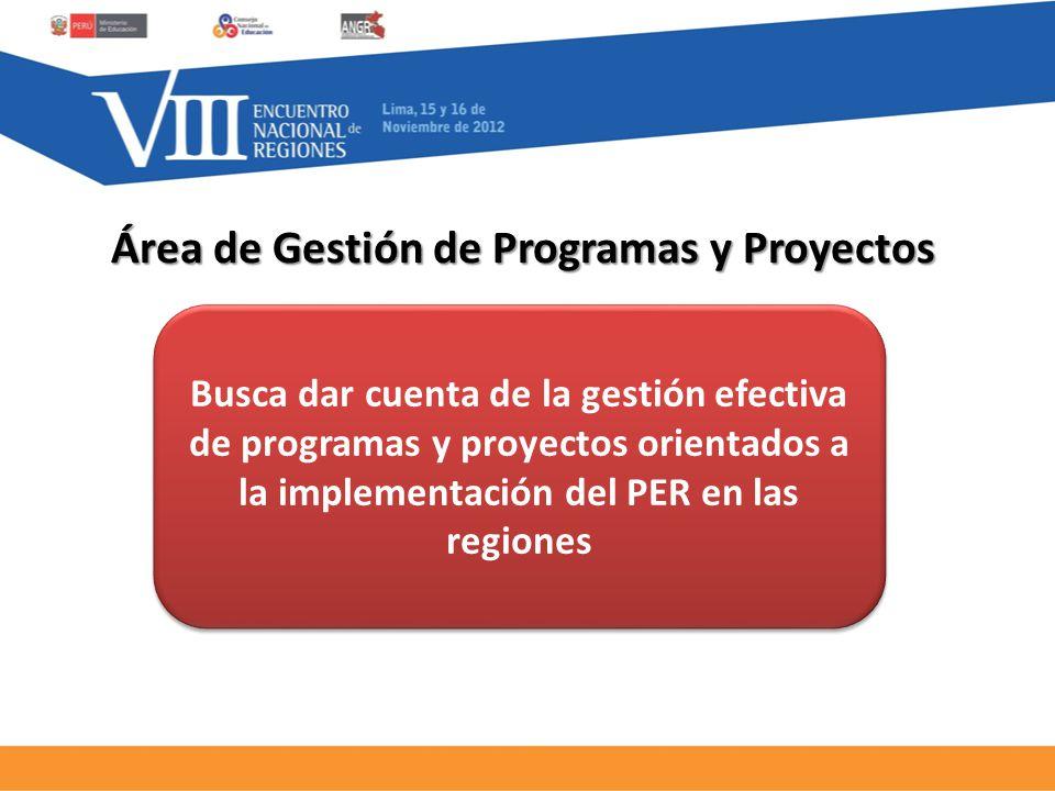 Área de Gestión de Programas y Proyectos Busca dar cuenta de la gestión efectiva de programas y proyectos orientados a la implementación del PER en las regiones