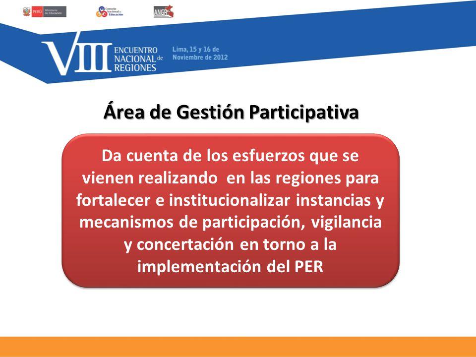 Área de Gestión Participativa Da cuenta de los esfuerzos que se vienen realizando en las regiones para fortalecer e institucionalizar instancias y mecanismos de participación, vigilancia y concertación en torno a la implementación del PER