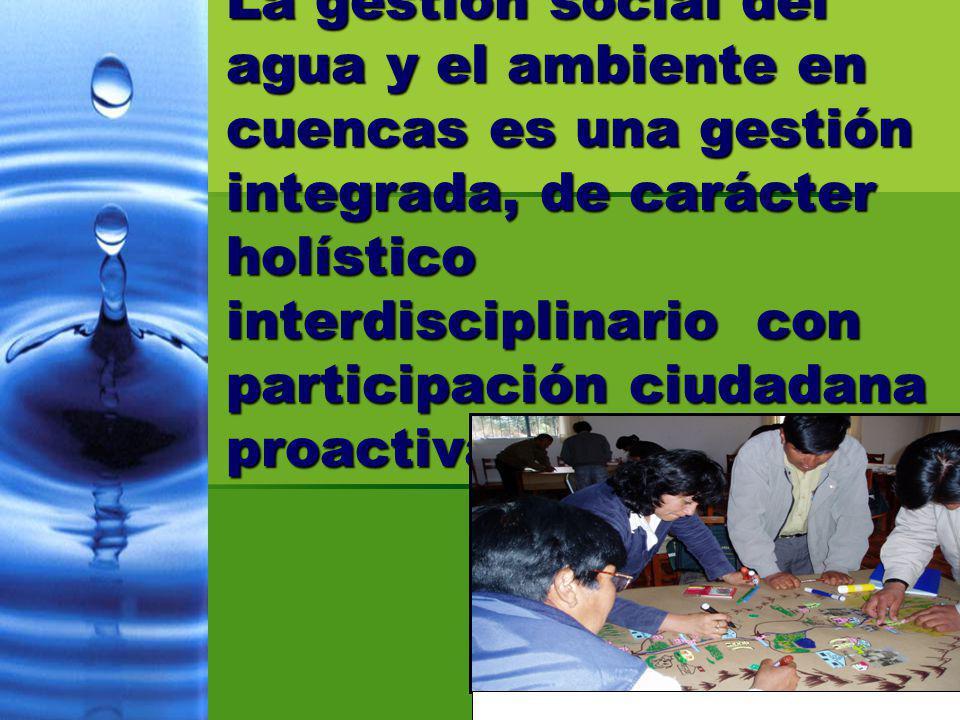 La gestion social del agua y el ambiente en cuencas es una gestión integrada, de carácter holístico interdisciplinario con participación ciudadana pro