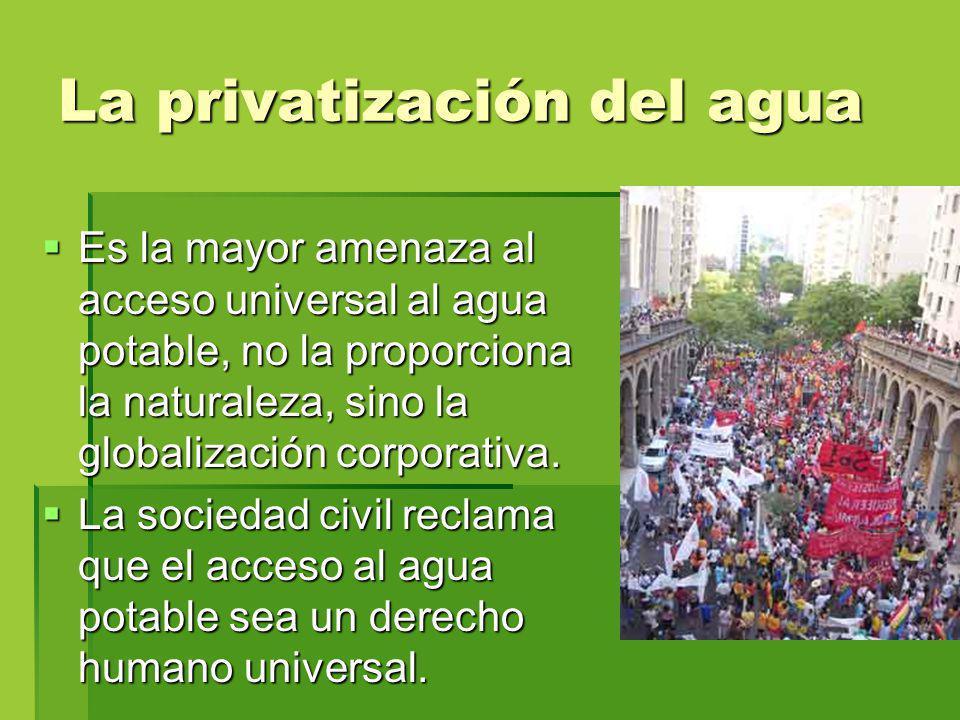 La privatización del agua Es la mayor amenaza al acceso universal al agua potable, no la proporciona la naturaleza, sino la globalización corporativa.