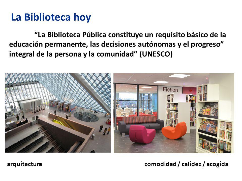 La Biblioteca hoy La Biblioteca Pública constituye un requisito básico de la educación permanente, las decisiones autónomas y el progreso integral de la persona y la comunidad (UNESCO) arquitectura comodidad / calidez / acogida