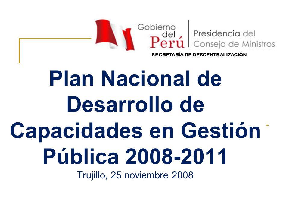 Plan Nacional de Desarrollo de Capacidades en Gestión Pública 2008-2011 Trujillo, 25 noviembre 2008 SECRETARÍA DE DESCENTRALIZACIÓN