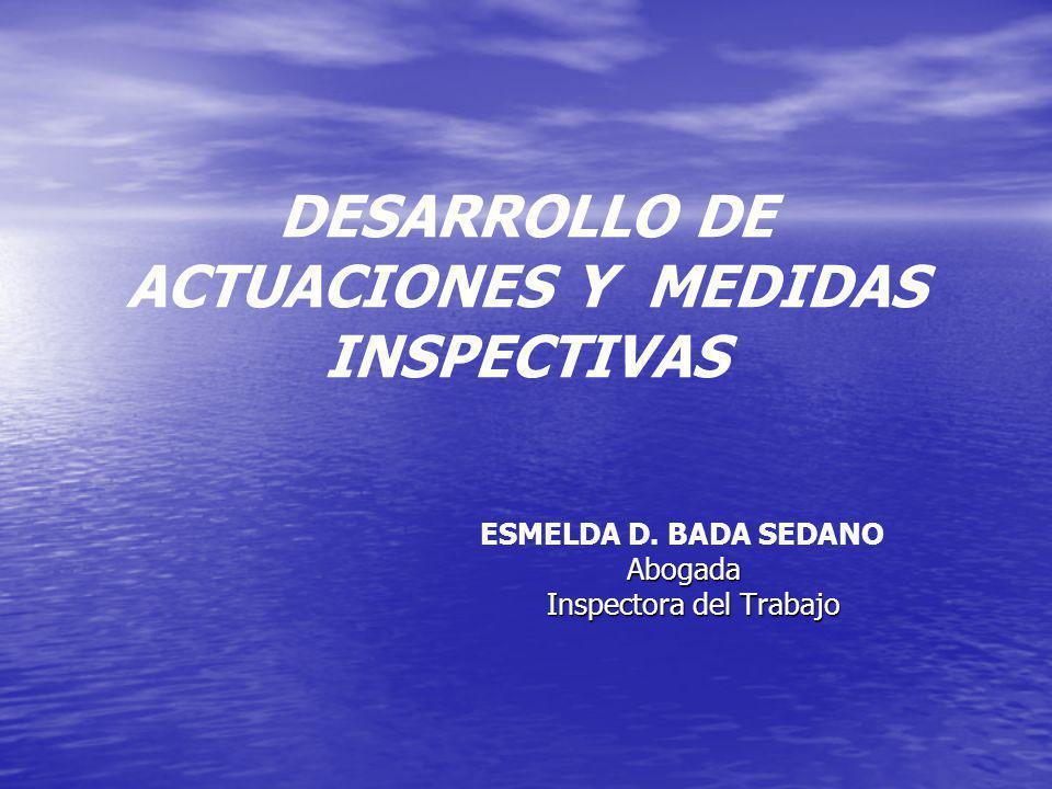 DESARROLLO DE ACTUACIONES Y MEDIDAS INSPECTIVAS ESMELDA D. BADA SEDANOAbogada Inspectora del Trabajo Inspectora del Trabajo