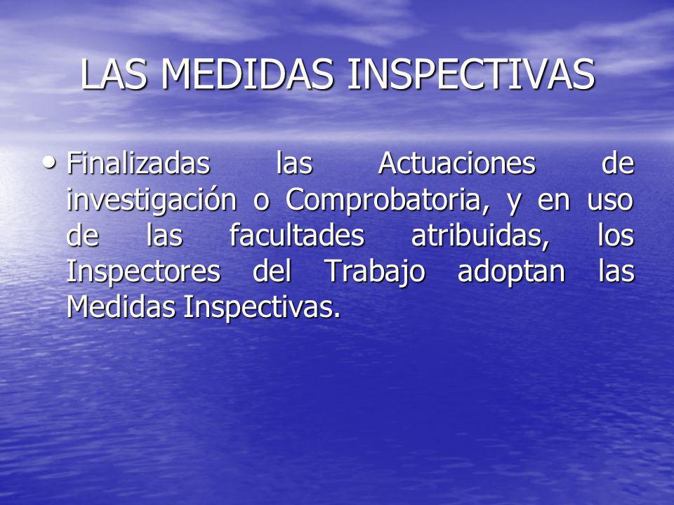 LAS MEDIDAS INSPECTIVAS Finalizadas las Actuaciones de investigación o Comprobatoria, y en uso de las facultades atribuidas, los Inspectores del Traba