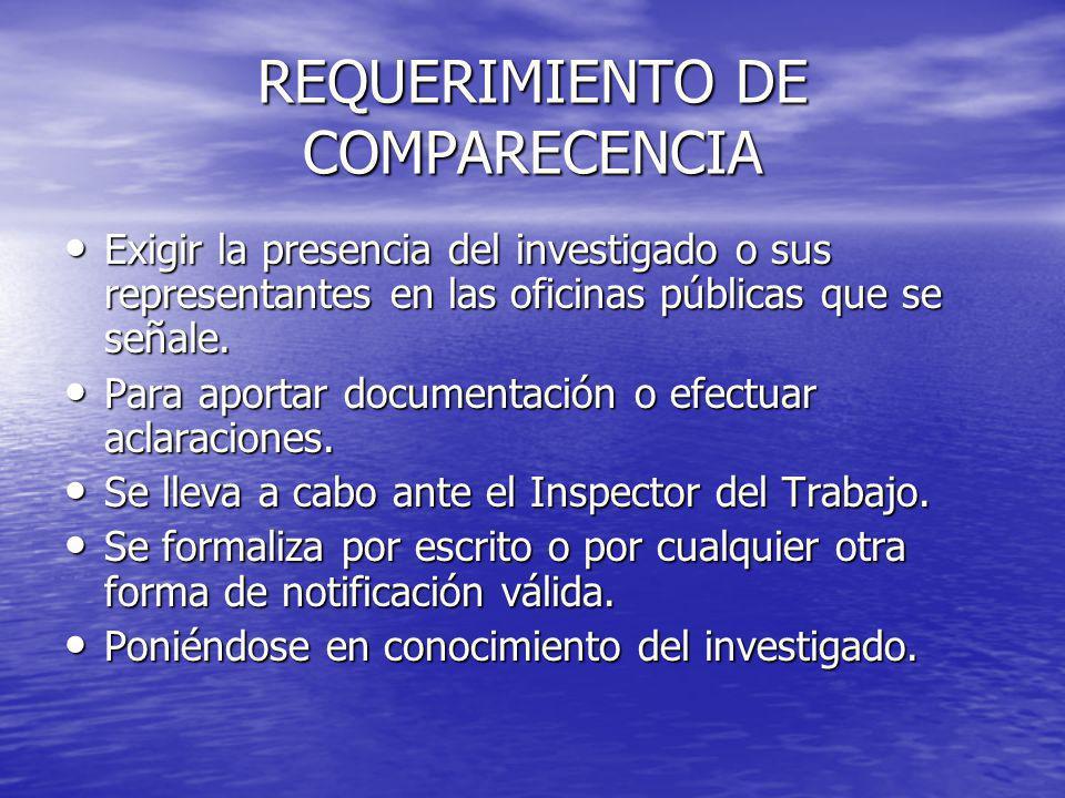REQUERIMIENTO DE COMPARECENCIA Exigir la presencia del investigado o sus representantes en las oficinas públicas que se señale. Exigir la presencia de