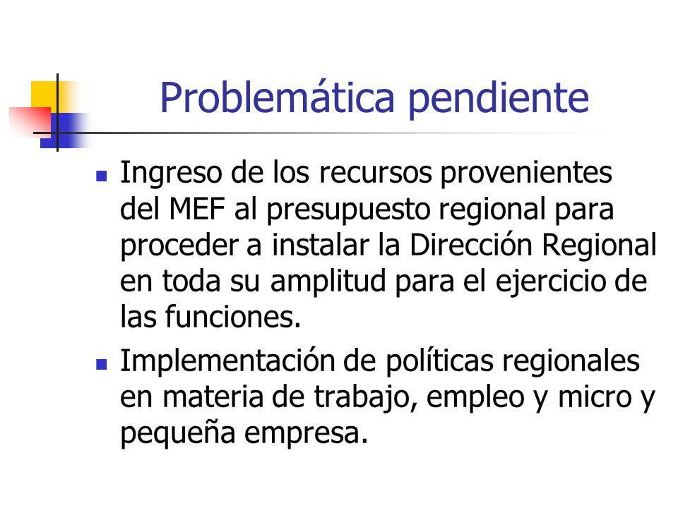 Problemática pendiente Ingreso de los recursos provenientes del MEF al presupuesto regional para proceder a instalar la Dirección Regional en toda su amplitud para el ejercicio de las funciones.
