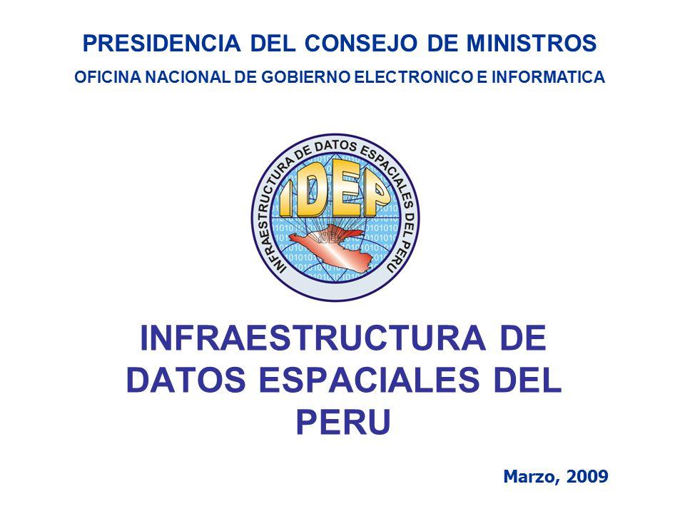 INFRAESTRUCTURA DE DATOS ESPACIALES DEL PERU Marzo, 2009 PRESIDENCIA DEL CONSEJO DE MINISTROS OFICINA NACIONAL DE GOBIERNO ELECTRONICO E INFORMATICA