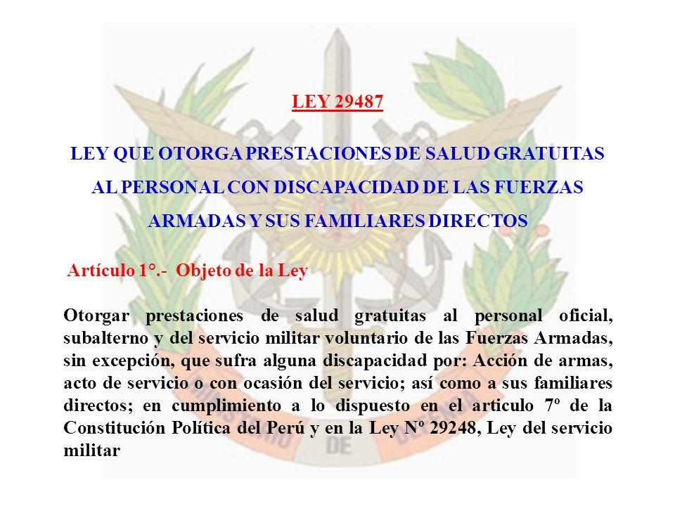 LEY 29487 LEY QUE OTORGA PRESTACIONES DE SALUD GRATUITAS AL PERSONAL CON DISCAPACIDAD DE LAS FUERZAS ARMADAS Y SUS FAMILIARES DIRECTOS Artículo 1°.- O