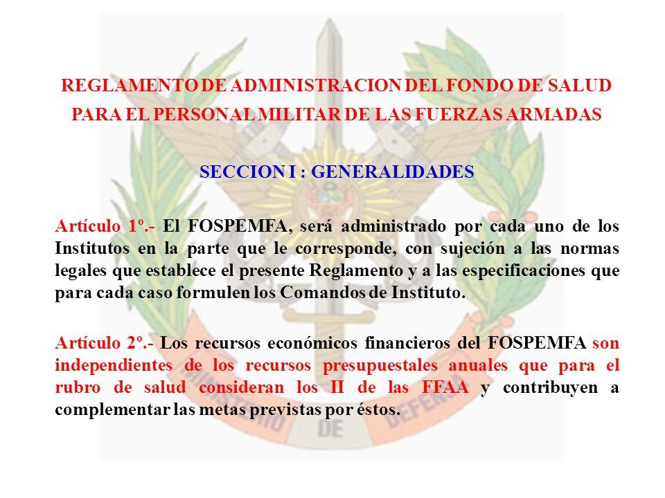 REGLAMENTO DE ADMINISTRACION DEL FONDO DE SALUD PARA EL PERSONAL MILITAR DE LAS FUERZAS ARMADAS SECCION I : GENERALIDADES Artículo 1º.- El FOSPEMFA, s