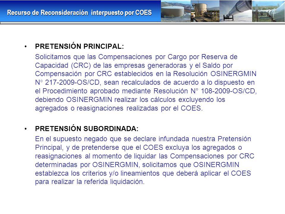 PRETENSIÓN PRINCIPAL: Solicitamos que las Compensaciones por Cargo por Reserva de Capacidad (CRC) de las empresas generadoras y el Saldo por Compensación por CRC establecidos en la Resolución OSINERGMIN N° 217-2009-OS/CD, sean recalculados de acuerdo a lo dispuesto en el Procedimiento aprobado mediante Resolución N° 108-2009-OS/CD, debiendo OSINERGMIN realizar los cálculos excluyendo los agregados o reasignaciones realizadas por el COES.