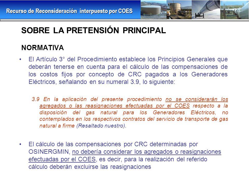 SOBRE LA PRETENSIÓN PRINCIPAL NORMATIVA El Artículo 3° del Procedimiento establece los Principios Generales que deberán tenerse en cuenta para el cálculo de las compensaciones de los costos fijos por concepto de CRC pagados a los Generadores Eléctricos, señalando en su numeral 3.9, lo siguiente: 3.9 En la aplicación del presente procedimiento no se considerarán los agregados o las reasignaciones efectuadas por el COES respecto a la disposición del gas natural para los Generadores Eléctricos, no contemplados en los respectivos contratos del servicio de transporte de gas natural a firme (Resaltado nuestro).