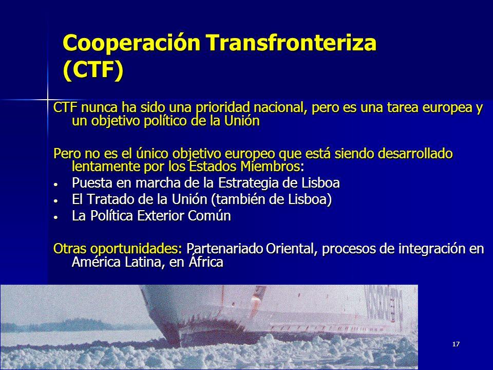 17 Cooperación Transfronteriza (CTF) CTF nunca ha sido una prioridad nacional, pero es una tarea europea y un objetivo político de la Unión Pero no es el único objetivo europeo que está siendo desarrollado lentamente por los Estados Miembros: Puesta en marcha de la Estrategia de Lisboa Puesta en marcha de la Estrategia de Lisboa El Tratado de la Unión (también de Lisboa) El Tratado de la Unión (también de Lisboa) La Política Exterior Común La Política Exterior Común Otras oportunidades: Partenariado Oriental, procesos de integración en América Latina, en África