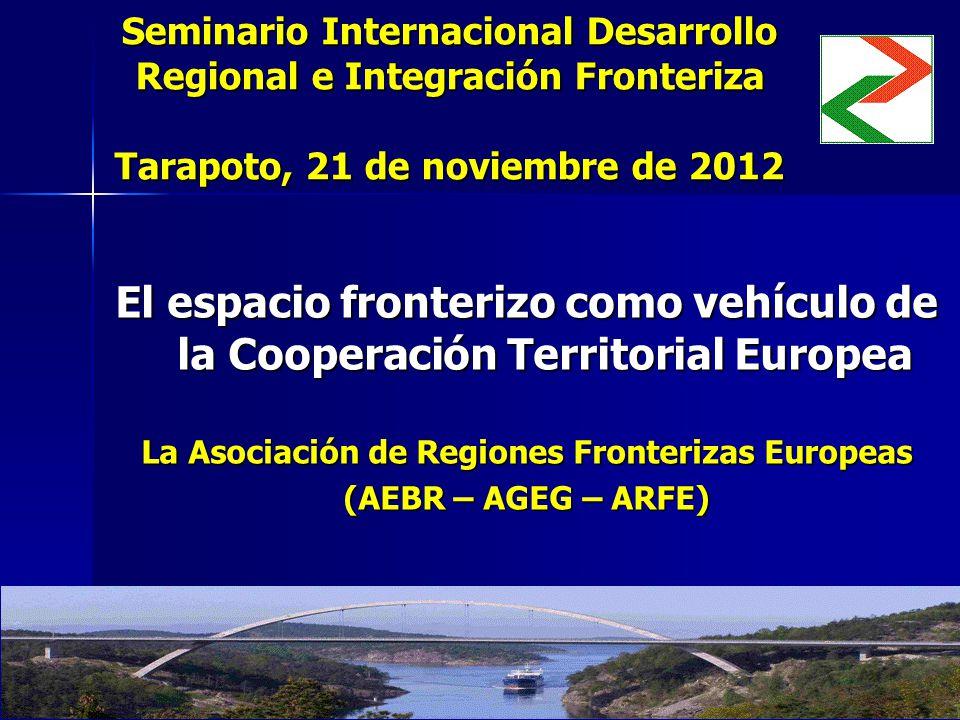 Seminario Internacional Desarrollo Regional e Integración Fronteriza Tarapoto, 21 de noviembre de 2012 El espacio fronterizo como vehículo de la Cooperación Territorial Europea La Asociación de Regiones Fronterizas Europeas (AEBR – AGEG – ARFE)