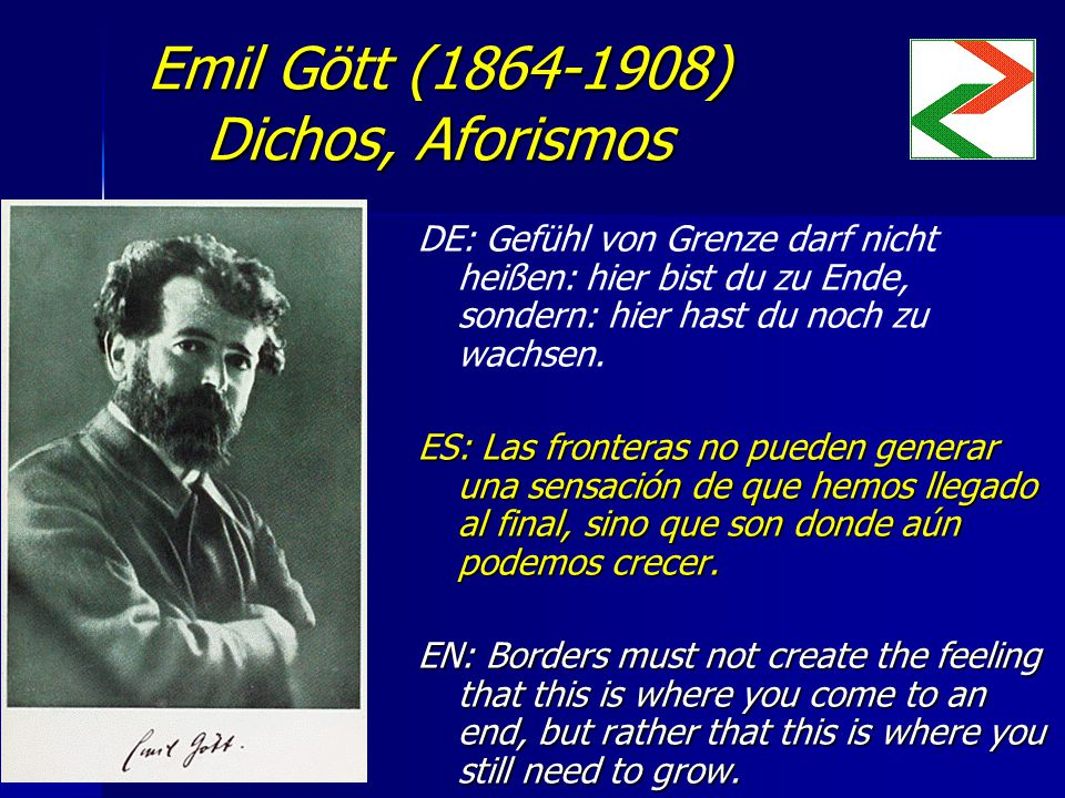Emil Gött (1864-1908) Dichos, Aforismos DE: Gefühl von Grenze darf nicht heißen: hier bist du zu Ende, sondern: hier hast du noch zu wachsen.