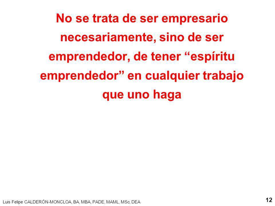 Luis Felipe CALDERÓN-MONCLOA, BA, MBA, PADE, MAML, MSc, DEA 12 No se trata de ser empresario necesariamente, sino de ser emprendedor, de tener espírit