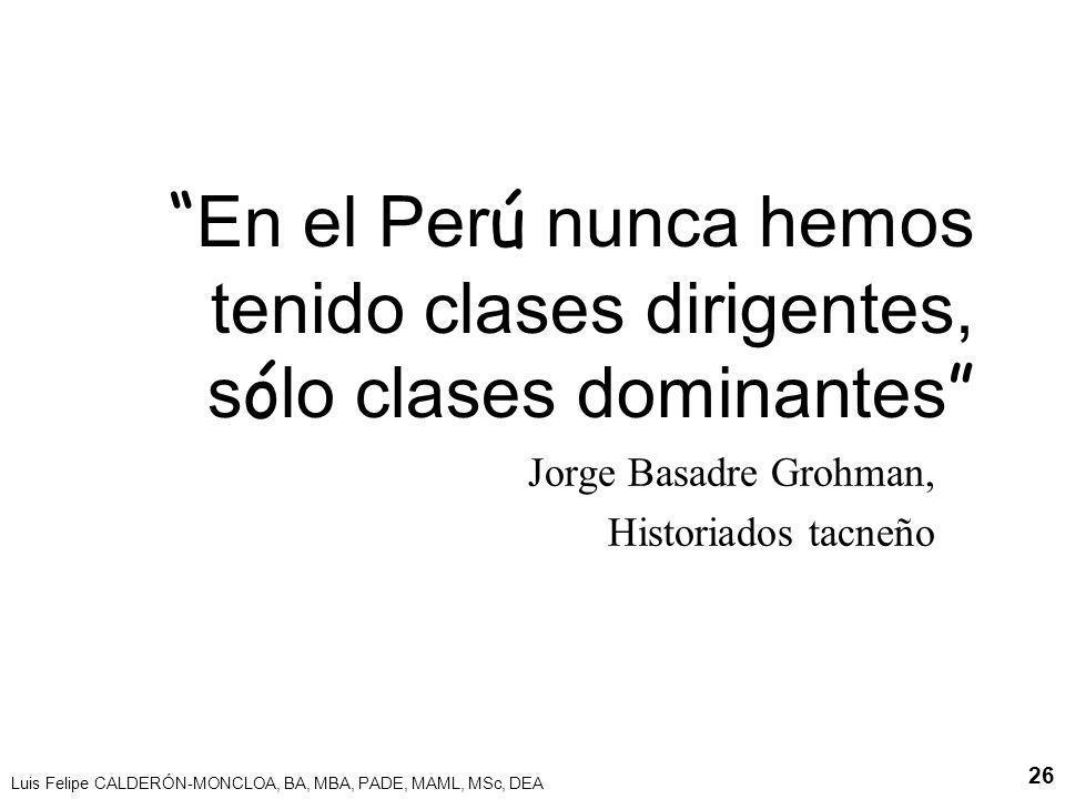 Luis Felipe CALDERÓN-MONCLOA, BA, MBA, PADE, MAML, MSc, DEA 26 En el Per ú nunca hemos tenido clases dirigentes, s ó lo clases dominantes Jorge Basadr