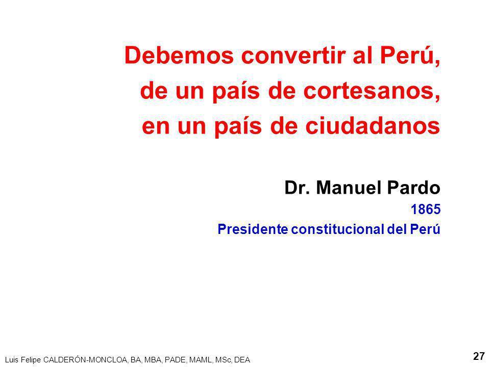 Luis Felipe CALDERÓN-MONCLOA, BA, MBA, PADE, MAML, MSc, DEA 27 Debemos convertir al Perú, de un país de cortesanos, en un país de ciudadanos Dr. Manue