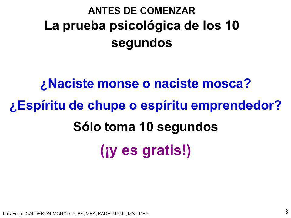 Luis Felipe CALDERÓN-MONCLOA, BA, MBA, PADE, MAML, MSc, DEA 3 ANTES DE COMENZAR La prueba psicológica de los 10 segundos ¿Naciste monse o naciste mosca.