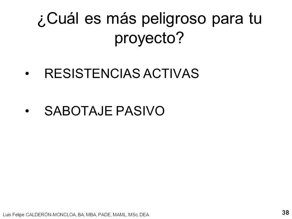 Luis Felipe CALDERÓN-MONCLOA, BA, MBA, PADE, MAML, MSc, DEA 38 ¿Cuál es más peligroso para tu proyecto? RESISTENCIAS ACTIVAS SABOTAJE PASIVO