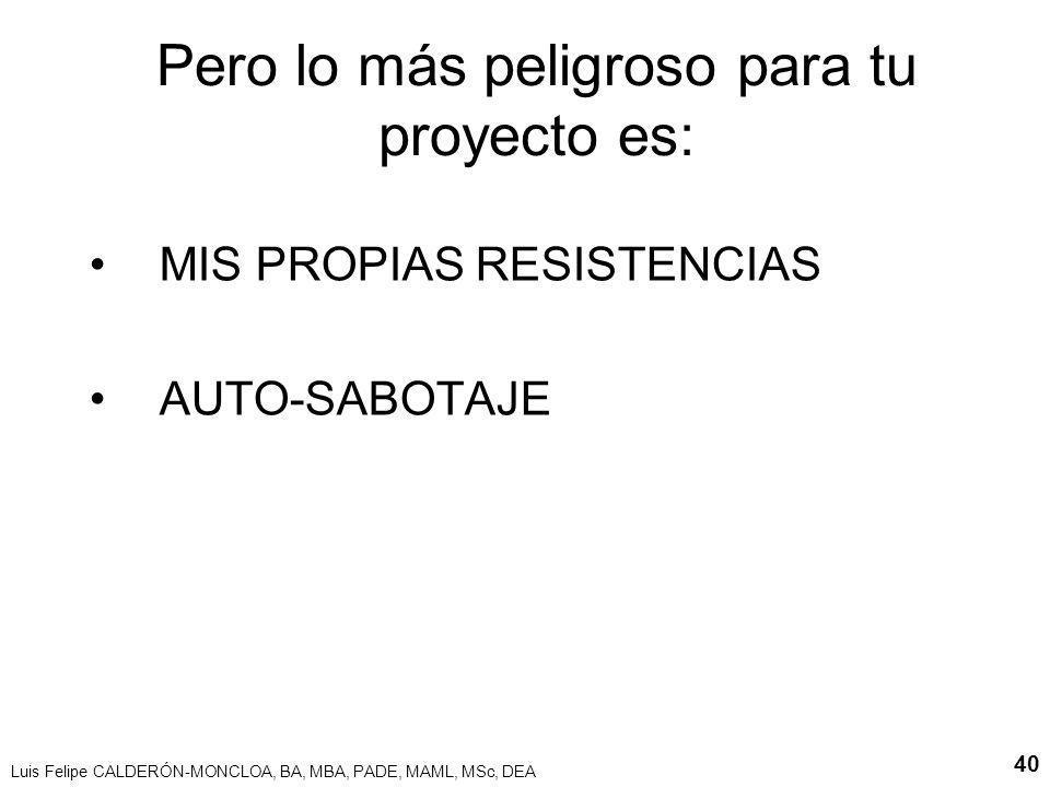 Luis Felipe CALDERÓN-MONCLOA, BA, MBA, PADE, MAML, MSc, DEA 40 Pero lo más peligroso para tu proyecto es: MIS PROPIAS RESISTENCIAS AUTO-SABOTAJE
