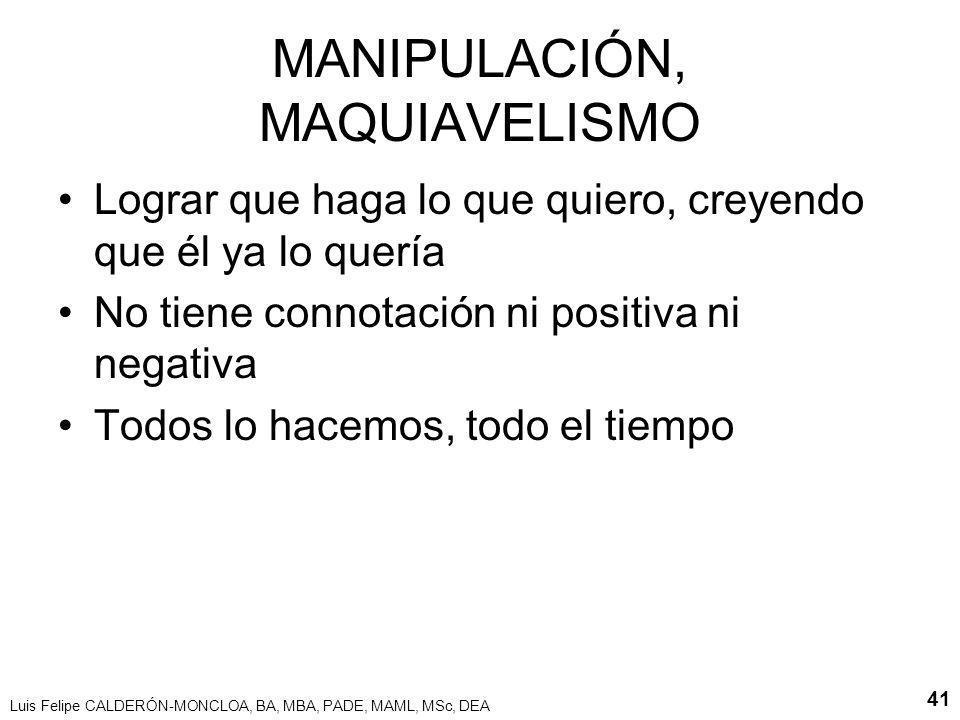 Luis Felipe CALDERÓN-MONCLOA, BA, MBA, PADE, MAML, MSc, DEA 41 MANIPULACIÓN, MAQUIAVELISMO Lograr que haga lo que quiero, creyendo que él ya lo quería