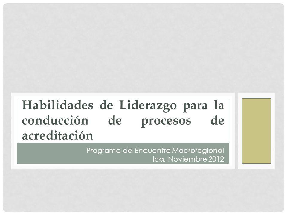 Habilidades de Liderazgo para la conducción de procesos de acreditación Programa de Encuentro Macroregional Ica, Noviembre 2012