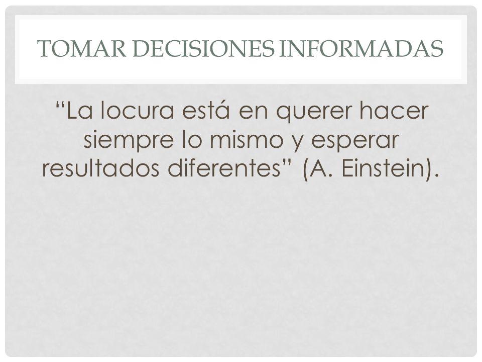 TOMAR DECISIONES INFORMADAS La locura está en querer hacer siempre lo mismo y esperar resultados diferentes (A. Einstein).