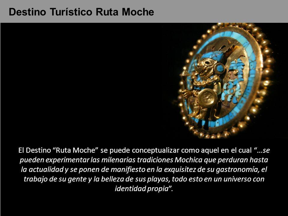 El Destino Ruta Moche se puede conceptualizar como aquel en el cual …se pueden experimentar las milenarias tradiciones Mochica que perduran hasta la a