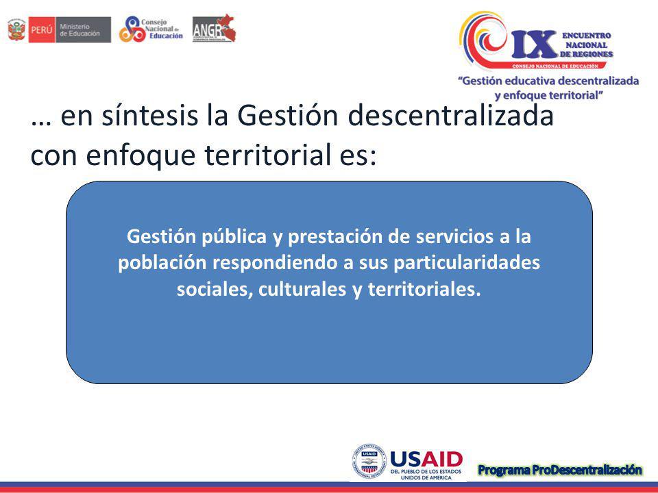 … en síntesis la Gestión descentralizada con enfoque territorial es: Gestión pública y prestación de servicios a la población respondiendo a sus particularidades sociales, culturales y territoriales.