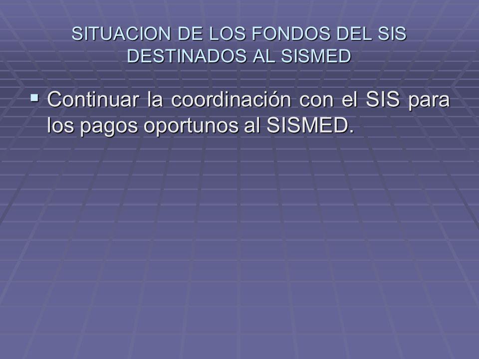 SITUACION DE LOS FONDOS DEL SIS DESTINADOS AL SISMED Continuar la coordinación con el SIS para los pagos oportunos al SISMED.