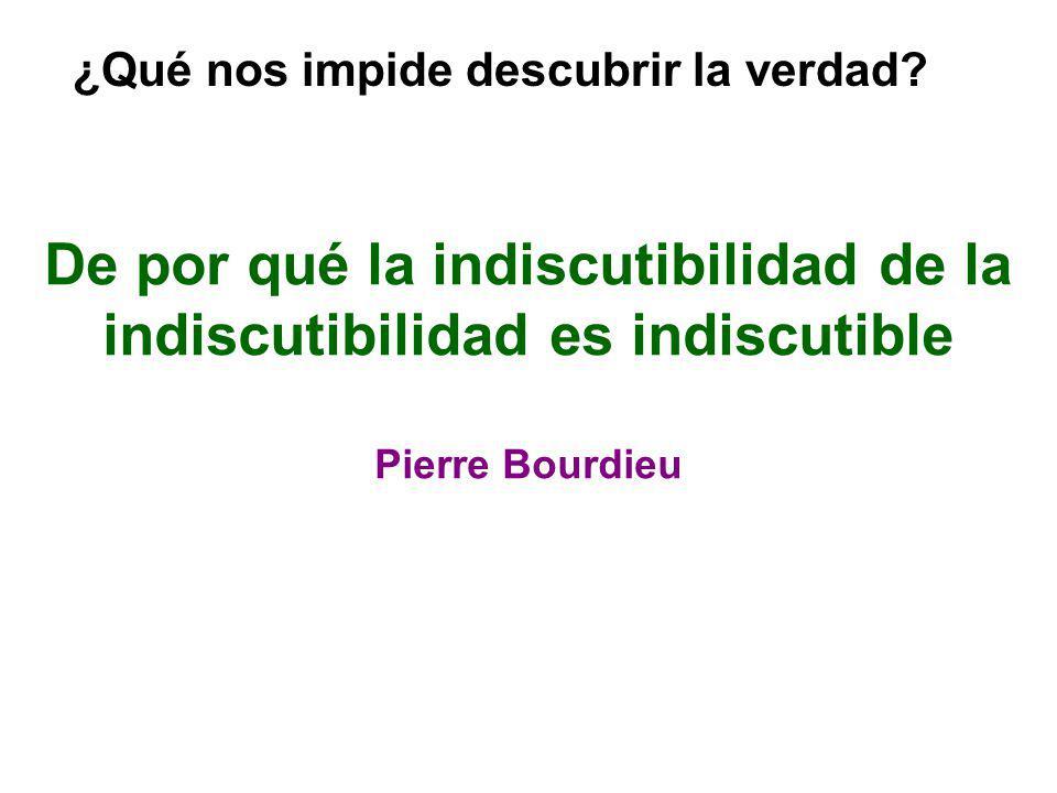 De por qué la indiscutibilidad de la indiscutibilidad es indiscutible Pierre Bourdieu ¿Qué nos impide descubrir la verdad?