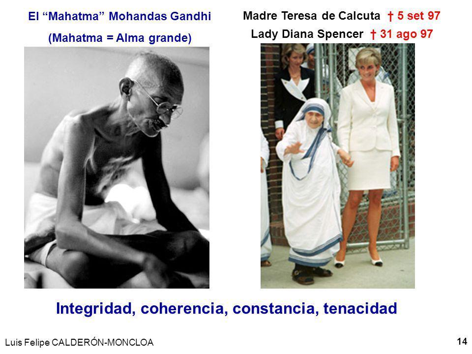 Luis Felipe CALDERÓN-MONCLOA 14 El Mahatma Mohandas Gandhi (Mahatma = Alma grande) Madre Teresa de Calcuta 5 set 97 Lady Diana Spencer 31 ago 97 Integridad, coherencia, constancia, tenacidad