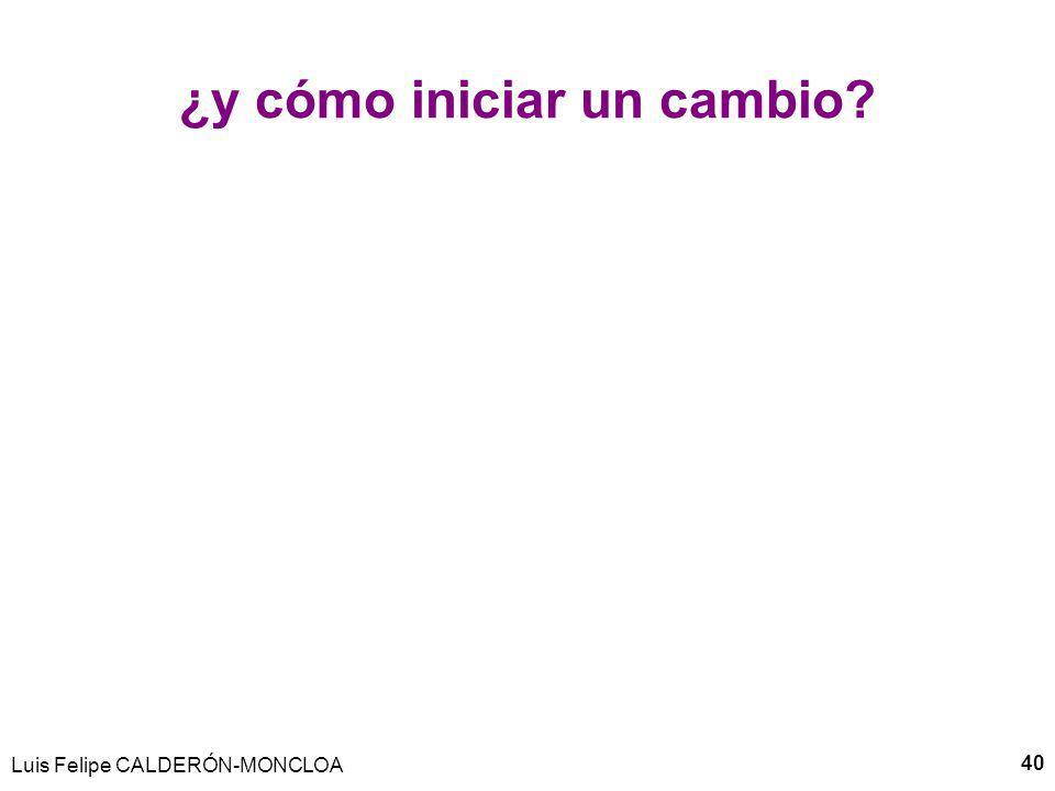 ¿y cómo iniciar un cambio? Luis Felipe CALDERÓN-MONCLOA 40