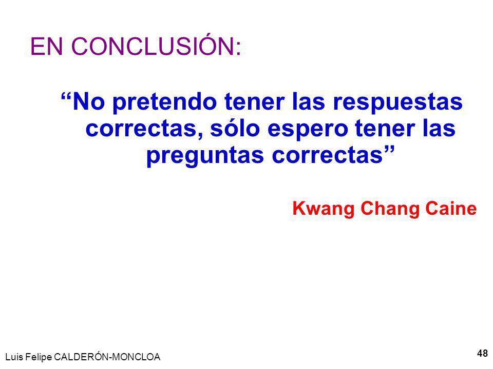 Luis Felipe CALDERÓN-MONCLOA 48 EN CONCLUSIÓN: No pretendo tener las respuestas correctas, sólo espero tener las preguntas correctas Kwang Chang Caine