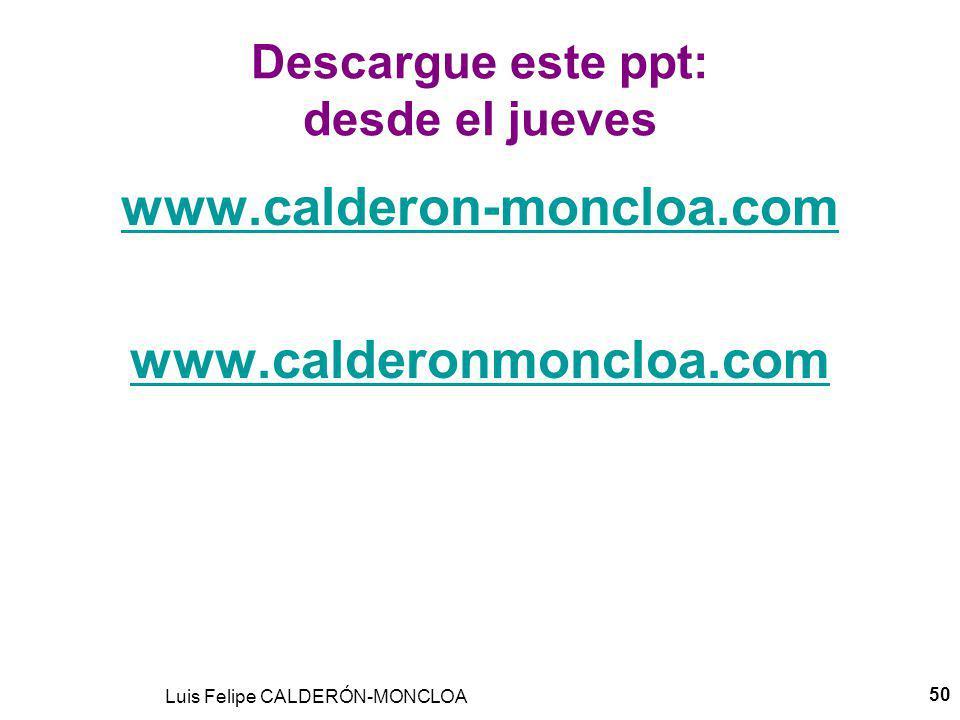 Luis Felipe CALDERÓN-MONCLOA 50 Descargue este ppt: desde el jueves www.calderon-moncloa.com www.calderonmoncloa.com