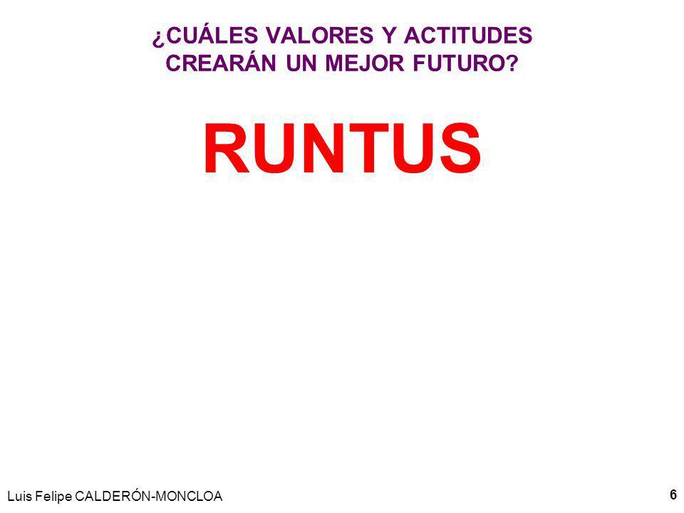¿CUÁLES VALORES Y ACTITUDES CREARÁN UN MEJOR FUTURO? RUNTUS 6 Luis Felipe CALDERÓN-MONCLOA
