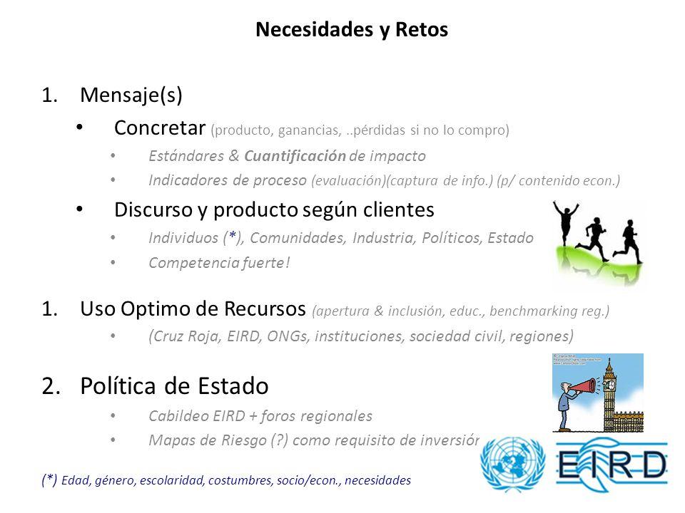 Modos de Apoyo de EIRD 1.Mensaje(s) Concretar producto, costo/beneficio Estándares & cuantificación de impacto Indicadores de proceso ( evaluación )( captura de info.) Discurso y producto según clientes Individuos (*), Comunidades, Industria, Políticos, Estado 1.Uso Optimo de Recursos (herramientas web, educación, benchmarking) (Cruz Roja, EIRD, ONGs, instituciones, sociedad civil, regiones) 2.Política de Estado Cabildeo EIRD + foros regionales Mapas de Riesgo como requisito de inversión