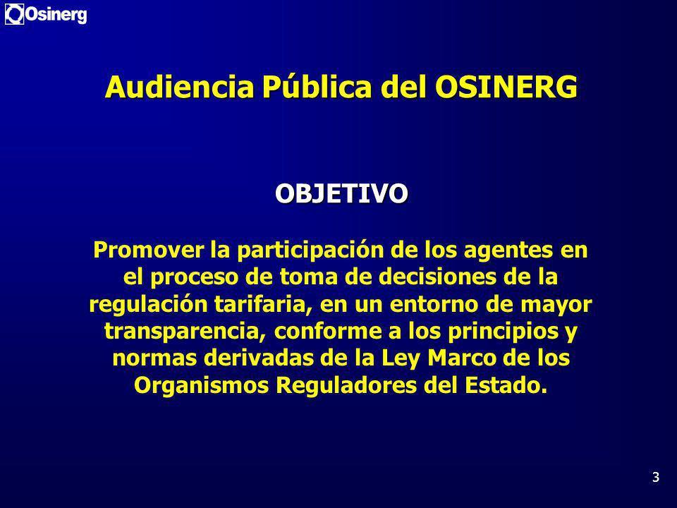 3 Audiencia Pública del OSINERG OBJETIVO Promover la participación de los agentes en el proceso de toma de decisiones de la regulación tarifaria, en un entorno de mayor transparencia, conforme a los principios y normas derivadas de la Ley Marco de los Organismos Reguladores del Estado.